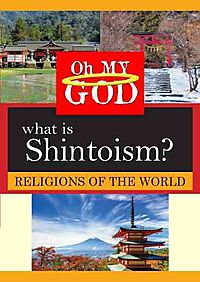 OH MY GOD:RELIGIONS WHAT IS SHINTOISM